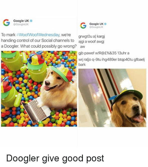 Funny, Google, and Control: Google UK  G Google UK  Google UK  Google UK  To mark WoofWoofWednesday, We're  grwgtoua] kargj  handing control of our Social channels to  aigia woof awgi  a Doogler. What could possibly go wrong? aw  gib pawef w! Rof%&35 13uhr a  wrji rayo q-9tuihg489er btqp40tu gfbaelj  bark Doogler give good post