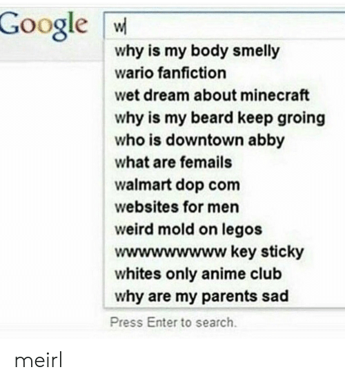 Dops: Google W  why is my body smelly  wario fanfiction  wet dream about minecraft  why is my beard keep groing  who is downtown abby  what are femails  walmart dop com  websites for men  weird mold on legos  wwwwwwwww key sticky  whites only anime club  why are my parents sad  Press Enter to search meirl