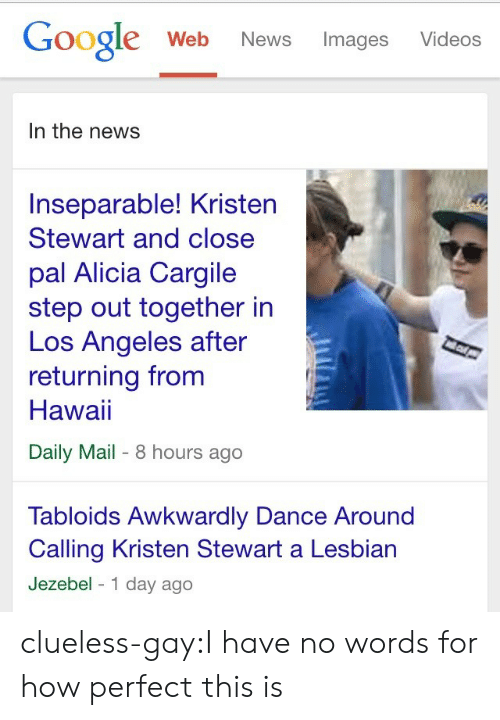 Kristen Stewart: Google Web News Images Videos  In the news  Inseparable! Kristen  Stewart and close  pal Alicia Cargile  step out together in  Los Angeles after  returning from  Hawai  Daily Mail- 8 hours ago  Tabloids Awkwardly Dance Around  Calling Kristen Stewart a Lesbian  Jezebel 1 day ago clueless-gay:I have no words for how perfect this is