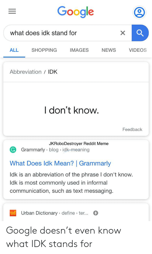 Funny, Google, and Meme: Google  what does idk stand for  X  SHOPPING  IMAGES  VIDEOS  ALL  NEWS  Abbreviation /IDK  I don't know.  Feedback  JKRoboDestroyer Reddit Meme  Grammarly blog idk-meaning  What Does Idk Mean? Grammarly  Idk is an abbreviation of the phrase I don't know.  Idk is most commonly used in informal  communication, such as text messaging.  ud  Urban Dictionary define ter... Google doesn't even know what IDK stands for