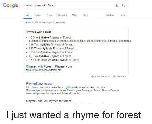 Rhymezone: Google  what rhymes with Forest  All Images News Shopping Maps More  SettingsTools  About 14,100,000 results (0.53 seconds)  Rhymes with Forest  16 One-Syllable Rhymes of Forest.  busedbussedbustcrustcusseddustfussedgustjustlustmussedmustrustthrusttrussedtrust.  346 Two-Syllable Rhymes of Forest.  845 Three-Syllable Rhymes of Forest.  195 Four-Syllable Rhymes of Forest.  . 98 Five-Syllable Rhymes of Forest.  16 Six-or-More Syllable Rhymes of Forest  Rhymes with Forest - Rhymer.com  https://www.rhymer.com/forest.html  About this result Feedback  RhymeZone: forest  https://www.rhymezone.com/r/rhyme.cgi?typeofmyme-perfect&loc.fores.-  Rhymes] Lyrics and poems Near rhymes Phrase rhymes Synonyms / Related Phrases Example  Words and phrases that rhyme with forest: (21 results).  RhymeZone: All rhymes for forest