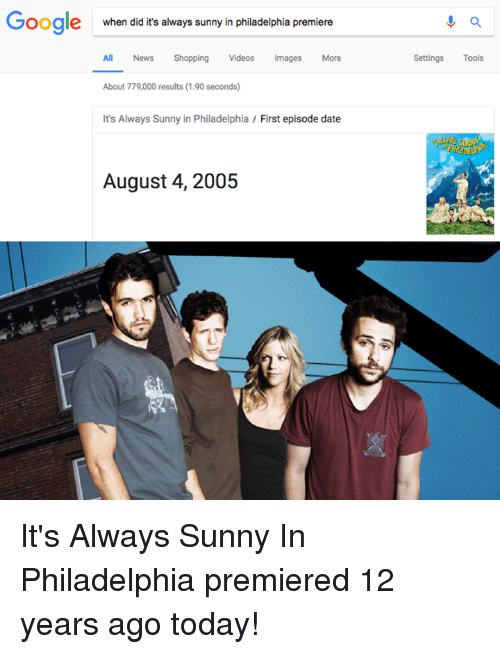It's Always Sunny in Philadelphia: Google  when did it's always sunny in philadelphia premiere  All News Shopping Videos Images More  Settings Tools  About 779,000 results (1.90 seconds)  It's Always Sunny in Philadelphia / First episode date  August 4, 2005 It's Always Sunny In Philadelphia premiered 12 years ago today!