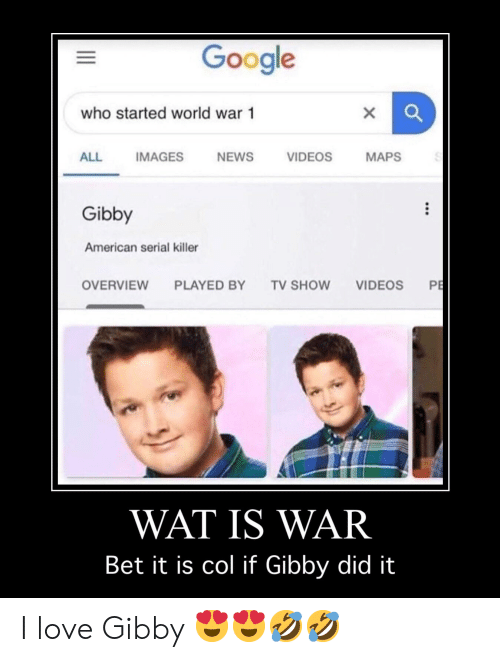 Google, Love, and News: Google  who started world war 1  VIDEOS  MAPS  ALL  IMAGES  NEWS  Gibby  American serial killer  PE  OVERVIEW  PLAYED BY  TV SHOW  VIDEOS  WAT IS WAR  Bet it is col if Gibby did it  X  II I love Gibby 😍😍🤣🤣