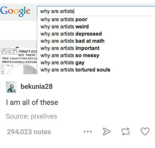 Googłe: Google  why are artists  why are artists poor  why are artists weird  why are artists depressed  why are artists bad at math  FUCT why are artists important  FORGET EC  BUT THERE  why are artists so messy  PROressIONALIzATIar why are artists gay  why are artists tortured souls  bekunia28  I am all of these  Source: pixelives  294,023 notes