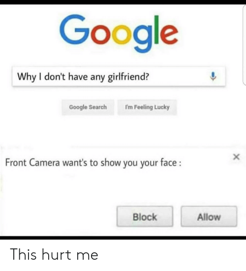 Front Camera: Google  Why I don't have any girlfriend?  Google Search I'm Feeling Lucky  Front Camera want's to show you your face:  Block  Allow This hurt me