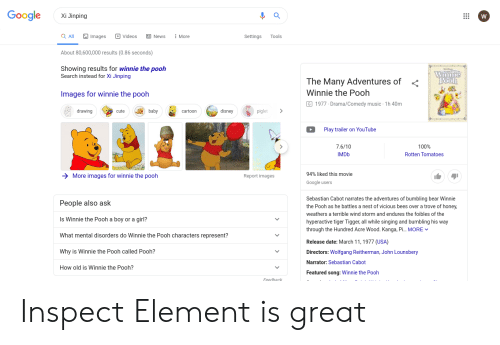 Cute, Disney, and Google: Google  Xi Jinping  Images  Q All  Videos  News  Tools  More  Settings  About 80,600,000 results (0.86 seconds)  Showing results for winnie the pooh  Search instead for Xi Jinping  Winnie  Rooh  The Many Adventures of  Winnie the Pooh  Images for winnie the pooh  G 1977 Drama/Comedy music 1h 40m  disney  piglet  drawing  baby  cartoon  cute  Play trailer on YouTube  100%  7.6/10  Rotten Tomatoes  IMDD  94% liked this movie  More images for winnie the pooh  Report images  Google users  Sebastian Cabot narrates the adventures of bumbling bear Winnie  People also ask  the Pooh as he battles a nest of vicious bees over a trove of honey  weathers a terrible wind storm and endures the foibles of the  Is Winnie the Pooh a boy or a girl?  hyperactive tiger Tigger, all while singing and bumbling his way  through the Hundred Acre Wood. Kanga, Pi... MORE  What mental disorders do Winnie the Pooh characters represent?  Release date: March 11, 1977 (USA)  Why is Winnie the Pooh called Pooh?  Directors: Wolfgang Reitherman, John Lounsbery  Narrator: Sebastian Cabot  How old is Winnie the Pooh?  Featured song: Winnie the Pooh  Feedhack Inspect Element is great