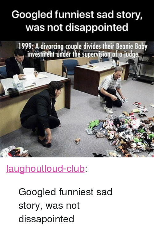 """Club, Disappointed, and Tumblr: Googled funniest sad story,  was not disappointed  1999 A divorcing couple divides their Beanie Baby  investment -under the supervision of a judge <p><a href=""""http://laughoutloud-club.tumblr.com/post/171917419121/googled-funniest-sad-story-was-not-dissapointed"""" class=""""tumblr_blog"""">laughoutloud-club</a>:</p>  <blockquote><p>Googled funniest sad story, was not dissapointed</p></blockquote>"""