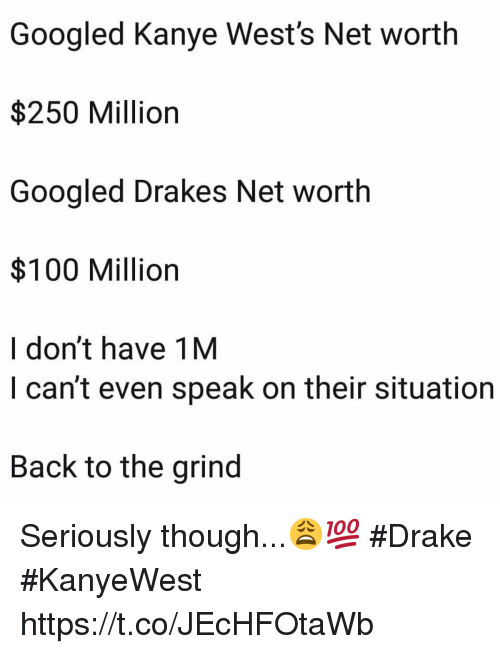 Anaconda, Drake, and Kanye: Googled Kanye West's Net worth  $250 Million  Googled Drakes Net worth  $100 Million  I don't have 1M  I can't even speak on their situation  Back to the grind Seriously though...😩💯 #Drake #KanyeWest https://t.co/JEcHFOtaWb