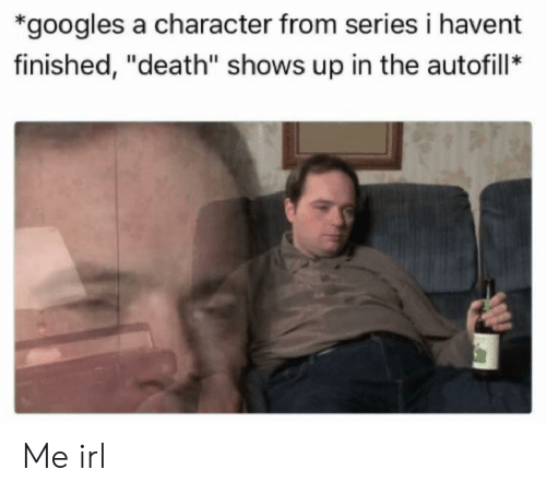 """Death, Irl, and Me IRL: *googles a character from series i havent  finished, """"death"""" shows up in the autofill* Me irl"""