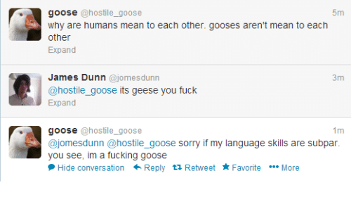 subpar: goose @hostile_goose  5m  why are humans mean to each other. gooses aren't mean to each  other  Expand  James Dunn @jomesdunn  @hostile_goose its geese you fuck  Expand  goose @hostile_goose  @jomesdunn @hostile_goose sorry if my language skills are subpar.  you see, im a fucking goose  Hide conversation Reply tỉ Retweet Favorite More