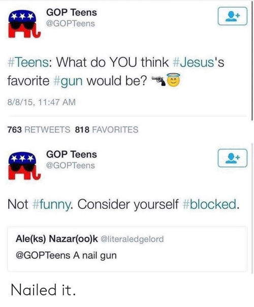"gop: GOP Teens  凧  @GOPTeens  #Teens: What do YOU think #Jesus's  favorite #gun would be?""  8/8/15, 11:47 AM  763 RETWEETS 818 FAVORITES  GOP Teens  @GOPTeens  Not #funny. Consider yourself #blocked  Ale(ks) Nazar(oo)k @literaledgelord  @GOPTeens A nail gun Nailed it."