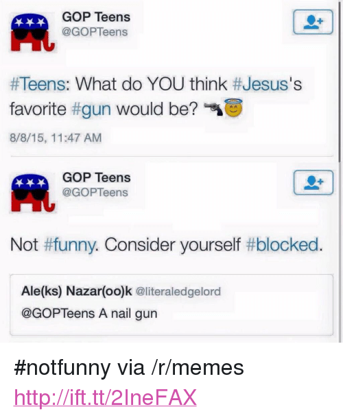 "Funny, Memes, and Http: GOP Teens  @GOPTeens  Al  #Teens: What do YOU think #Jesus's  favorite #gun would be?""  8/8/15, 11:47 AM  GOP Teens  @GOPTeens  Not #funny. Consider yourself #blocked  Ale(ks) Nazar(oo)k @literaledgelord  @GOPTeens A nail gun <p>#notfunny via /r/memes <a href=""http://ift.tt/2IneFAX"">http://ift.tt/2IneFAX</a></p>"