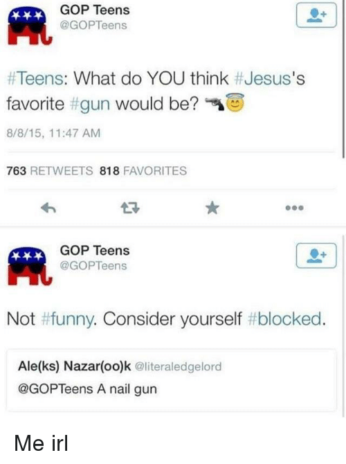 Funny, Irl, and Me IRL: GOP Teens  @GOPTeens  #Teens: What do YOU think #Jesus's  favorite #gun would be?  8/8/15, 11:47 AM  763 RETWEETS 818 FAVORITES  わ  GOP Teens  @GOPTeens  Not #funny. Consider yourself #blocked.  Ale(ks) Nazar(oo)k @literaledgelord  @GOPTeens A nail gun Me irl