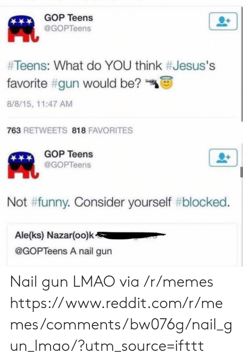 gop: GOP Teens  @GOPTeens  #Teens: What do YOU think #Jesus's  favorite #gun would be?  8/8/15, 11:47 AM  763 RETWEETS 818 FAVORITES  GOP Teens  @GOPTeens  Not #funny. Consider yourself #blocked.  Ale(ks) Nazar(oo)k  @GOPTeens A nail gun Nail gun LMAO via /r/memes https://www.reddit.com/r/memes/comments/bw076g/nail_gun_lmao/?utm_source=ifttt