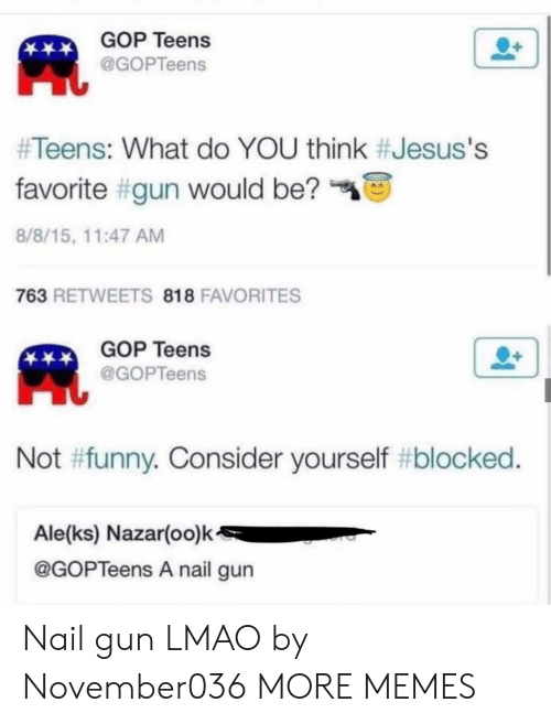 gop: GOP Teens  @GOPTeens  #Teens: What do YOU think #Jesus's  favorite #gun would be?  8/8/15, 11:47 AM  763 RETWEETS 818 FAVORITES  GOP Teens  @GOPTeens  Not #funny. Consider yourself #blocked.  Ale(ks) Nazar(oo)k  @GOPTeens A nail gun Nail gun LMAO by November036 MORE MEMES