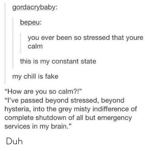 """misty: gordacrybaby:  bepeu:  you ever been so stressed that youre  calm  this is my constant state  my chill is fake  """"How are you so calm?!""""  """"I've passed beyond stressed, beyond  hysteria, into the grey misty indifference of  complete shutdown of all but emergency  services in my brain.""""  13 Duh"""