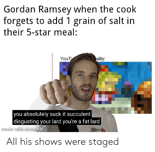 Reddit, Star, and Yout: Gordan Ramsey when the cook  forgets to add 1 grain of salt in  their 5-star meal:  ality:  YouT  you absolutely suck it succulent  |disgusting your lard you're a fat lard  made with mematic All his shows were staged