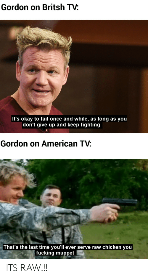 Fail, Fucking, and American: Gordon on Britsh TV:  It's okay to fail once and while,  |don't give up and keep fighting  long as you  as  Gordon on American TV:  That's the last time you'll ever serve raw chicken you  fucking muppet ITS RAW!!!
