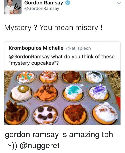 """Cupcaking: Gordon Ramsay  @Gordon Ramsay  Mystery You mean misery  Krombopulos Michelle  @kat spiech  @Gordon Ramsay what do you think of these  """"mystery cupcakes""""? gordon ramsay is amazing tbh :~)) @nuggeret"""