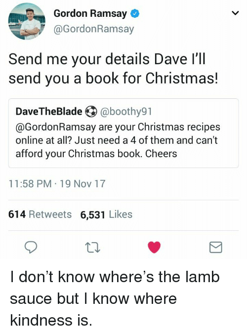 Christmas, Gordon Ramsay, and Book: Gordon Ramsay  @GordonRamsay  Send me your details Dave l'll  send you a book for Christmas!  DaveTheBlade @boothy91  @GordonRamsay are your Christmas recipes  online at all? Just need a 4 of them and cant  afford your Christmas book. Cheers  11:58 PM 19 Nov 17  614 Retweets 6,531 Likes  10 <p>I don&rsquo;t know where&rsquo;s the lamb sauce but I know where kindness is.</p>