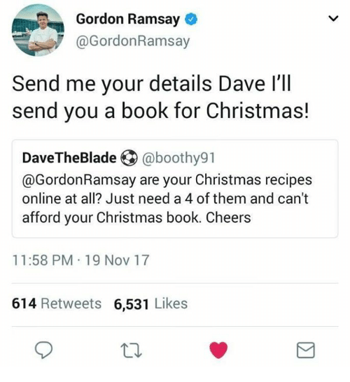 Christmas, Gordon Ramsay, and Book: Gordon Ramsay o  @GordonRamsay  Send me your details Dave l'lIl  send you a book for Christmas!  DaveTheBlade ④ @boothy91  @GordonRamsay are your Christmas recipes  online at all? Just need a 4 of them and can't  afford your Christmas book. Cheers  11:58 PM 19 Nov 17  614 Retweets 6,531 Likes