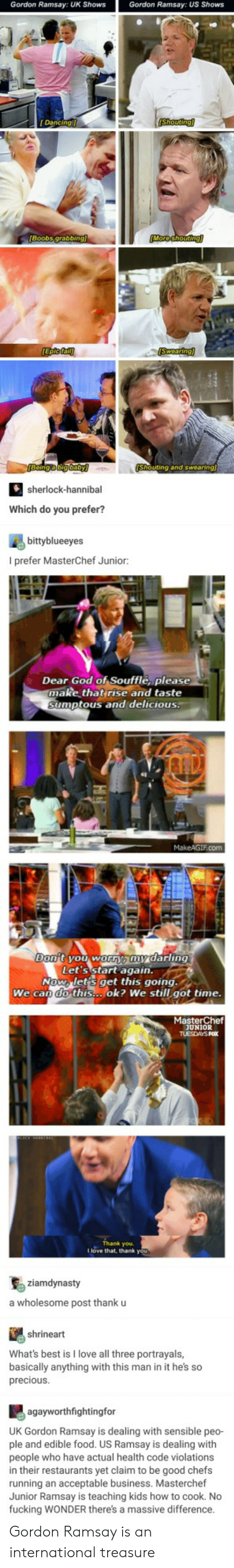 masterchef: Gordon Ramsay: UK Shows  Gordon Ramsay: US Shows  Dancing  Shouting  Boobs grabbir  uting and swearing  sherlock-hannibal  Which do you prefer?  bittyblueeyes  I prefer MasterChef Junior:  Dear God of Soufflé, please  make thatrise and taste  umptous and delicious.  Let's start agaiD.  Now lets get this going.  We can do this...ok? We still got time  MasterChef  UNIOR  Thank you.  I love that, thank you  ziamdynasty  a wholesome post thank u  shrineart  What's best is I love all three portrayals,  basically anything with this man in it he's so  preciousS  agayworthfightingfor  UK Gordon Ramsay is dealing with sensible peo-  ple and edible food. US Ramsay is dealing with  people who have actual health code violations  in their restaurants yet claim to be good chefs  running an acceptable business. Masterchef  Junior Ramsay is teaching kids how to cook. No  fucking WONDER there's a massive difference Gordon Ramsay is an international treasure