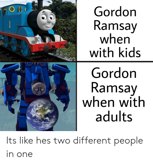Gordon Ramsay: Gordon  Ramsay  when  with kids  RiO  Gordon  Ramsay  when with  adults Its like hes two different people in one