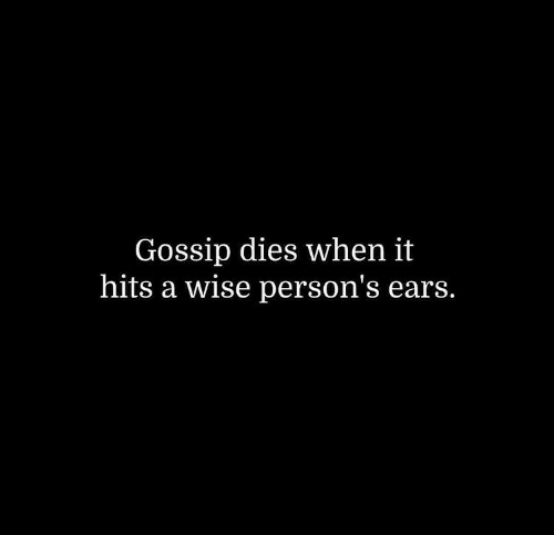 ears: Gossip dies when it  hits a wise person's ears.
