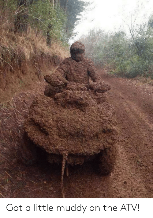 Muddy: Got a little muddy on the ATV!