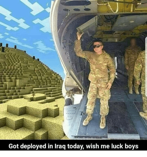Iraq, Today, and Dank Memes: Got deployed in Iraq today, wish me luck boys