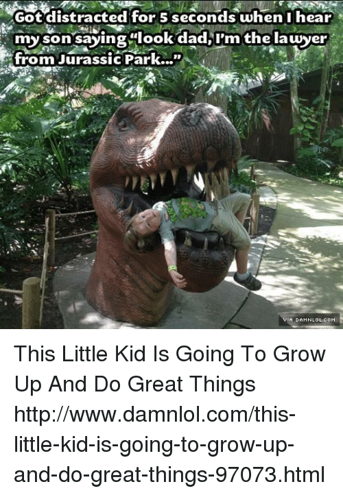 """Look Dad: Got distracted for 5 seconds when I hear  my son saying look dad, I'm the lawyer  from Jurassic Park...""""  A DAMN LOL.coM This Little Kid Is Going To Grow Up And Do Great Things http://www.damnlol.com/this-little-kid-is-going-to-grow-up-and-do-great-things-97073.html"""