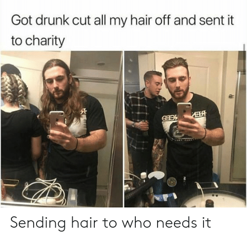 Got Drunk: Got drunk cut all my hair off and sent it  to charity Sending hair to who needs it