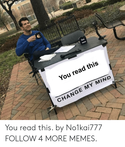 Got Eem: Got  eem  You read this  CHANGE MY MIND You read this. by No1kai777 FOLLOW 4 MORE MEMES.