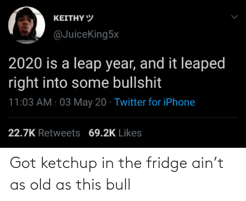 ketchup: Got ketchup in the fridge ain't as old as this bull