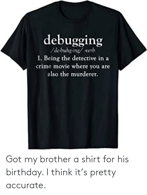 brother: Got my brother a shirt for his birthday. I think it's pretty accurate.