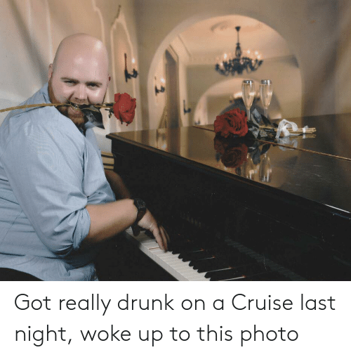 Cruise: Got really drunk on a Cruise last night, woke up to this photo