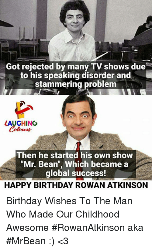 "Birthday, TV Shows, and Mr. Bean: Got rejected by many TV shows due  to his speaking disorder and  stammering problem  LAUGHING  Colowrs  Then he started his own show  ""Mr. Bean"", Which became a  global success!  HAPPY BIRTHDAY ROWAN ATKINSON Birthday Wishes To The Man Who Made  Our Childhood Awesome #RowanAtkinson aka #MrBean  :) <3"