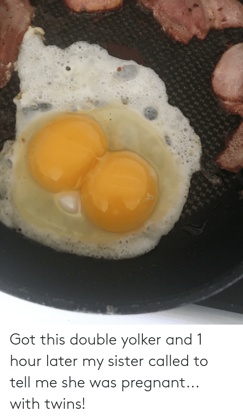 Twins: Got this double yolker and 1 hour later my sister called to tell me she was pregnant... with twins!