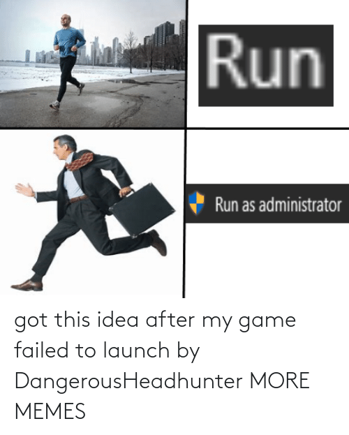 idea: got this idea after my game failed to launch by DangerousHeadhunter MORE MEMES