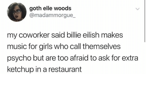 ketchup: goth elle woods  @madammorgue_  my coworker said billie eilish makes  music for girls who call themselves  psycho but are too afraid to ask for extra  ketchup in a restaurant