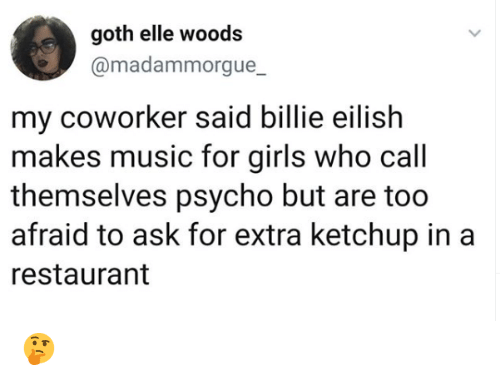 ketchup: goth elle woods  @madammorgue_  my coworker said billie eilish  makes music for girls who call  themselves psycho but are too  afraid to ask for extra ketchup in a  restaurant 🤔
