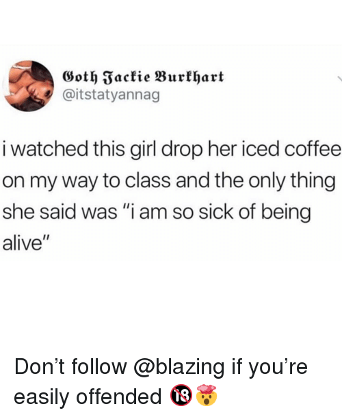 "Alive, Memes, and Coffee: Goth Fackie Burklhart  @itstatyannag  i watched this girl drop her iced coffee  on my way to class and the only thing  she said was ""i am so sick of being  alive"" Don't follow @blazing if you're easily offended 🔞🤯"