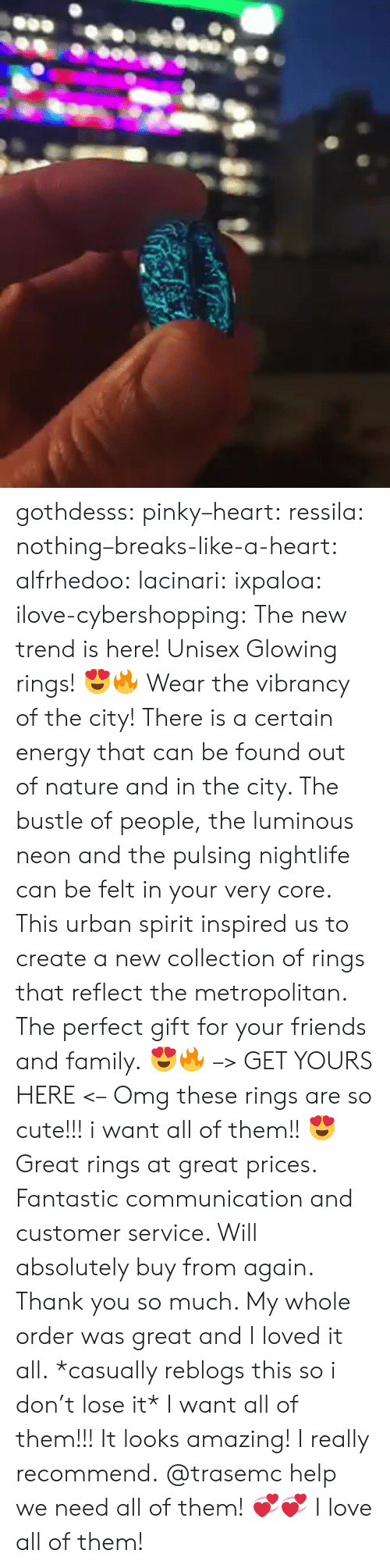 Cute, Energy, and Family: gothdesss:  pinky–heart: ressila:  nothing–breaks-like-a-heart:  alfrhedoo:  lacinari:  ixpaloa:  ilove-cybershopping:  The new trend is here! Unisex Glowing rings! 😍🔥 Wear the vibrancy of the city! There is a certain energy that can be found out of nature and in the city. The bustle of people, the luminous neon and the pulsing nightlife can be felt in your very core. This urban spirit inspired us to create a new collection of rings that reflect the metropolitan. The perfect gift for your friends and family.😍🔥 –> GET YOURS HERE <–  Omg these rings are so cute!!! i want all of them!!😍  Great rings at great prices. Fantastic communication and customer service. Will absolutely buy from again. Thank you so much. My whole order was great and I loved it all.  *casually reblogs this so i don't lose it*  I want all of them!!!  It looks amazing! I really recommend.  @trasemc help we need all of them!💞💞  I love all of them!