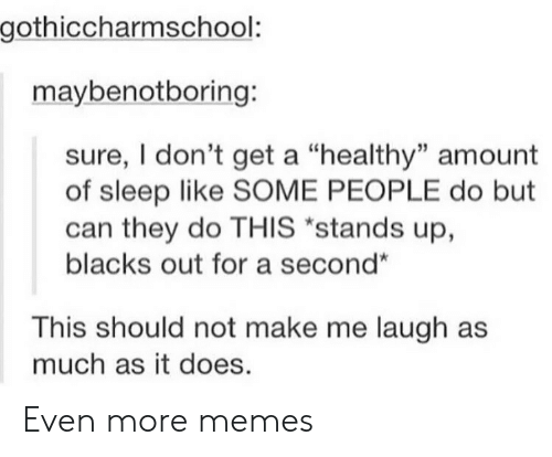 """Memes, Sleep, and Can: gothiccharmschool:  maybenotboring:  sure, I don't get a """"healthy"""" amount  of sleep like SOME PEOPLE do but  can they do THIS """"stands up,  blacks out for a second""""  This should not make me laugh as  much as it does. Even more memes"""
