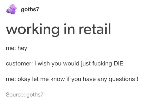 Dank, Fucking, and Okay: goths7  working in retail  me: hey  customer: i wish you would just fucking DIE  me: okay let me know if you have any questions!  Source: goths7