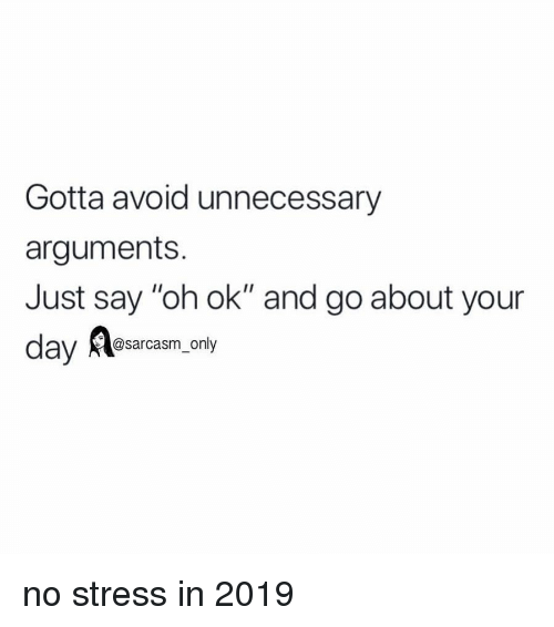 """Funny, Memes, and Sarcasm: Gotta avoid unnecessary  arguments.  Just say """"oh ok"""" and go about your  ay @sarcasm_only no stress in 2019"""