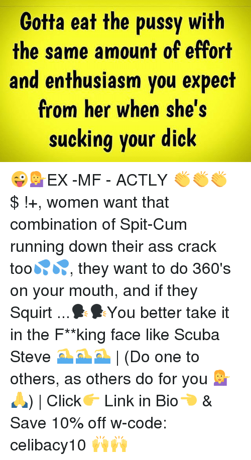 Ass, Click, and Cum: Gotta eat the pussy with  the same amount of effort  and enthusiasm you expect  from her when she's  sucking your dick 😜💁EX -MF - ACTLY 👏👏👏 $ !+, women want that combination of Spit-Cum running down their ass crack too💦💦, they want to do 360's on your mouth, and if they Squirt ...🗣🗣You better take it in the F**king face like Scuba Steve 🏊🏊🏊 | (Do one to others, as others do for you 💁🙏) | Click👉 Link in Bio👈 & Save 10% off w-code: celibacy10 🙌🙌