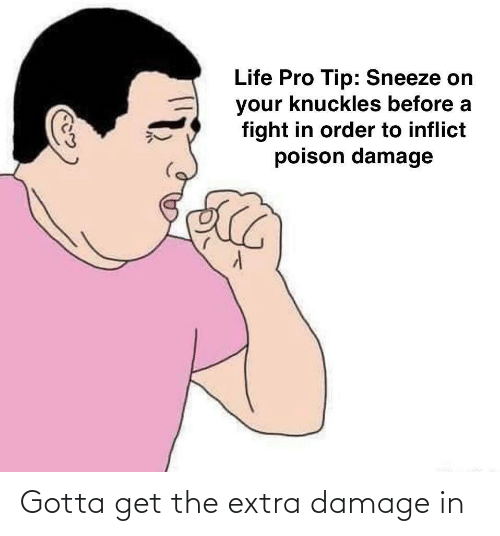 Gotta: Gotta get the extra damage in