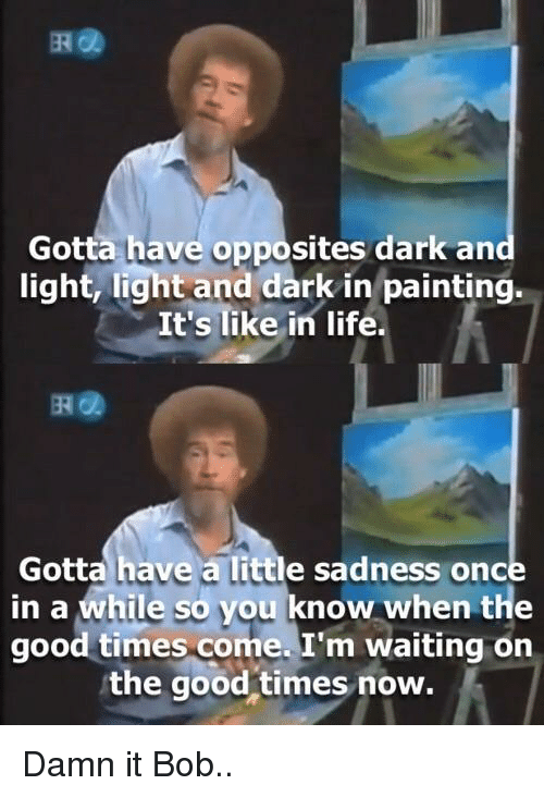 im waiting: Gotta have opposites dark an  light, light and dark in painting.  It's like in life.  떼@  Gotta have a little sadness once  in a while so you know when the  good times come. I'm waiting on  the good times now. Damn it Bob..