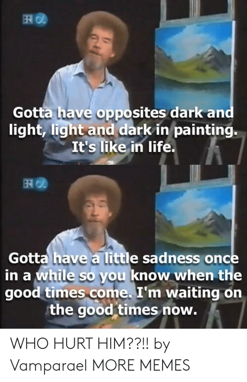times now: Gotta have opposites dark an  light, light and dark in painting.  It's like in life.  떼@  Gotta have a little sadness once  in a while so you know when the  good times come. I'm waiting on  the good times now. WHO HURT HIM??!! by Vamparael MORE MEMES